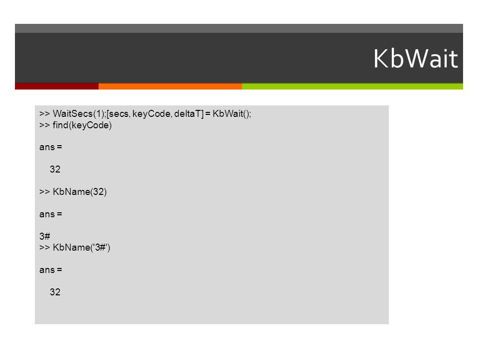 KbWait >> WaitSecs(1);[secs, keyCode, deltaT] = KbWait();